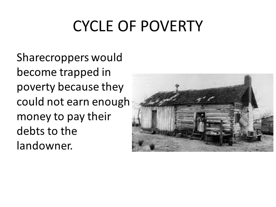 CYCLE OF POVERTY Sharecroppers would become trapped in poverty because they could not earn enough money to pay their debts to the landowner.