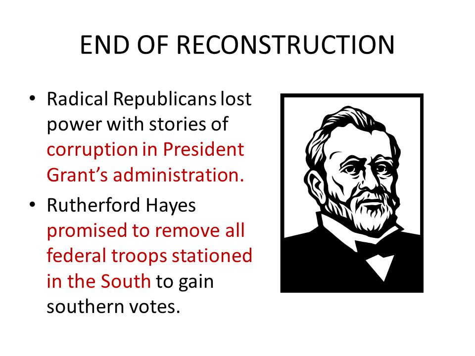 END OF RECONSTRUCTION Radical Republicans lost power with stories of corruption in President Grant's administration.