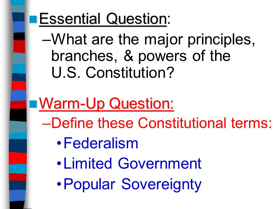 Essential Question: What are the major principles, branches, & powers of the U.S. Constitution Warm-Up Question:
