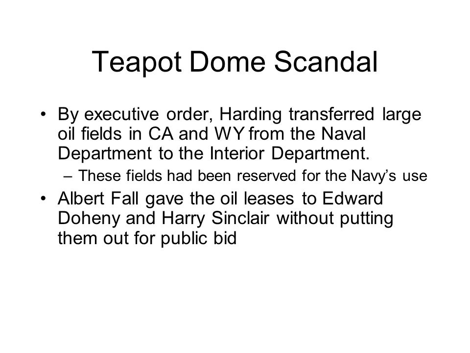 Teapot Dome Scandal By executive order, Harding transferred large oil fields in CA and WY from the Naval Department to the Interior Department.