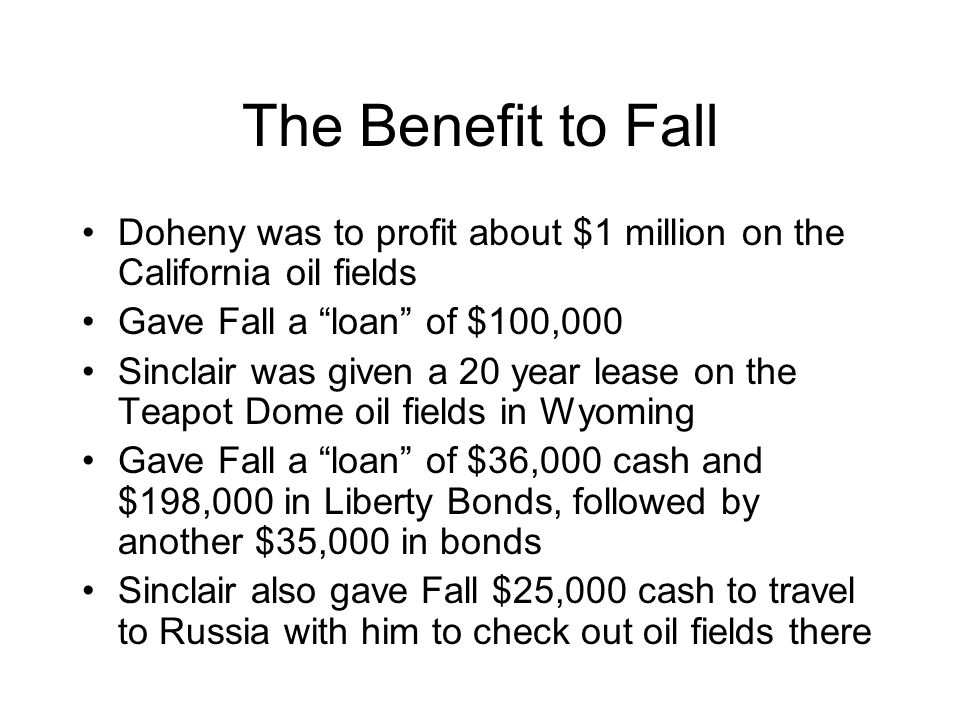 The Benefit to Fall Doheny was to profit about $1 million on the California oil fields. Gave Fall a loan of $100,000.