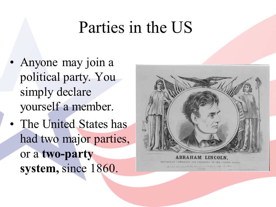 Parties in the US Anyone may join a political party. You simply declare yourself a member.