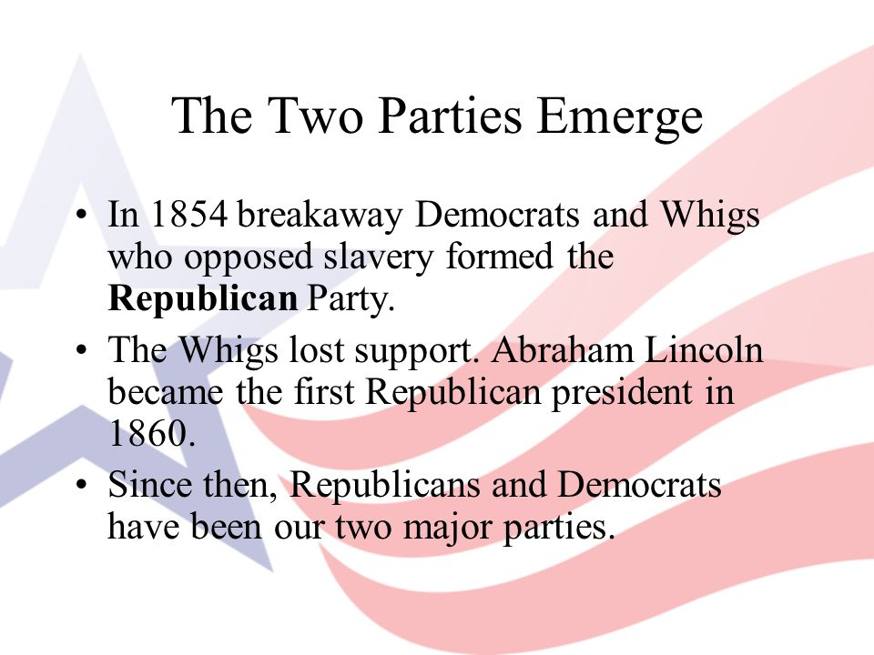 The Two Parties Emerge In 1854 breakaway Democrats and Whigs who opposed slavery formed the Republican Party.
