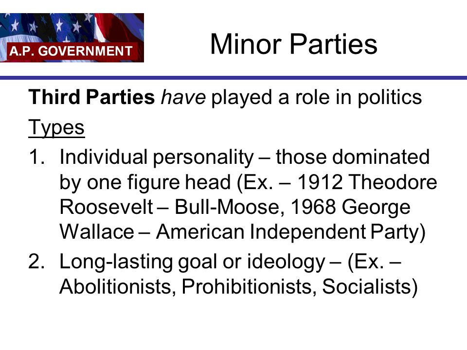Minor Parties Third Parties have played a role in politics Types