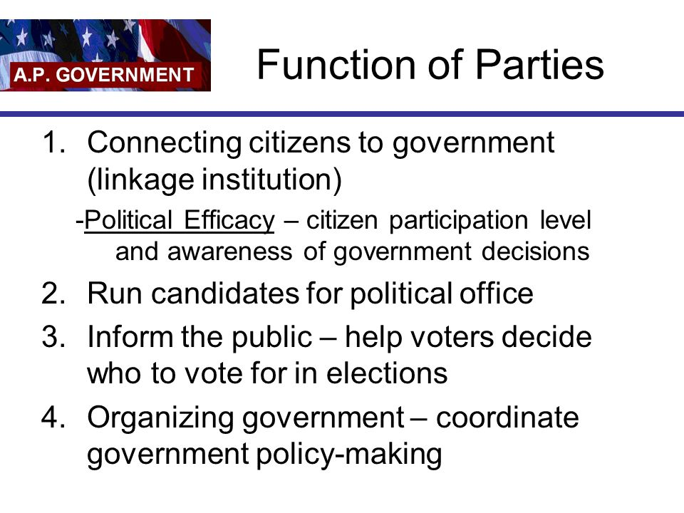 Function of Parties Connecting citizens to government (linkage institution)
