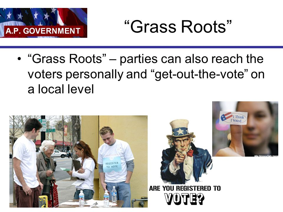 Grass Roots Grass Roots – parties can also reach the voters personally and get-out-the-vote on a local level.
