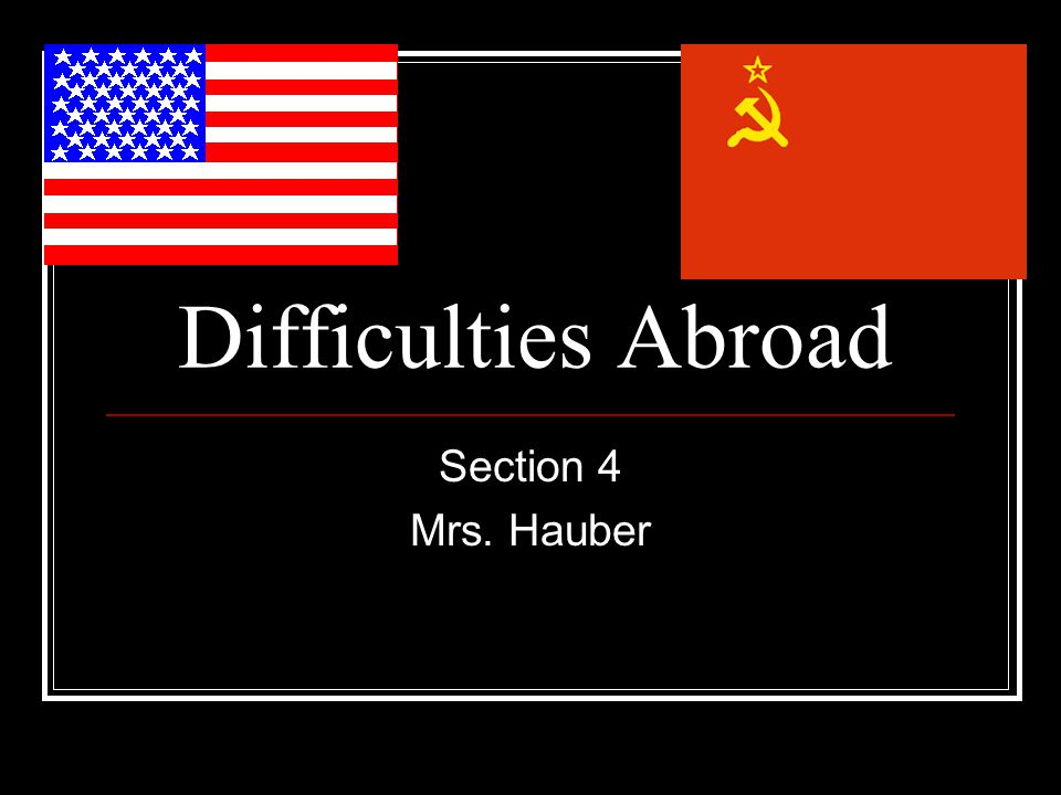 Difficulties Abroad Section 4 Mrs. Hauber