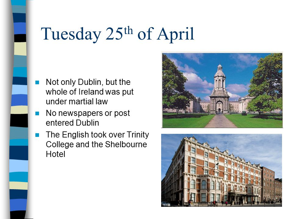 Tuesday 25th of April Not only Dublin, but the whole of Ireland was put under martial law. No newspapers or post entered Dublin.