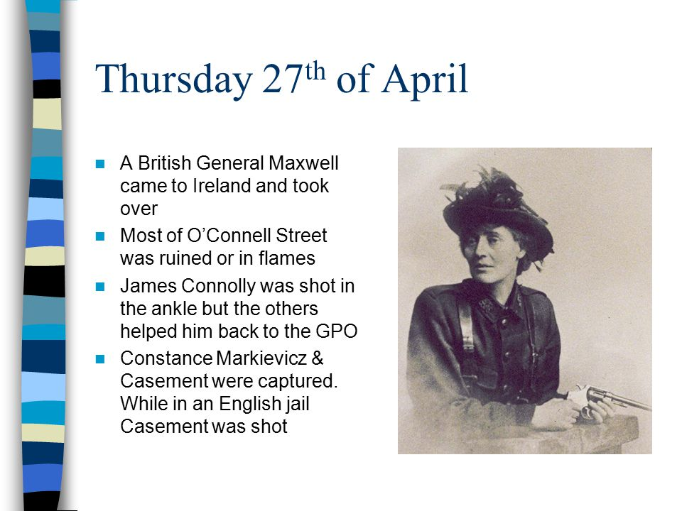 Thursday 27th of April A British General Maxwell came to Ireland and took over. Most of O'Connell Street was ruined or in flames.