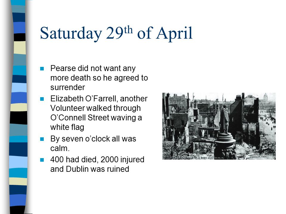 Saturday 29th of April Pearse did not want any more death so he agreed to surrender.