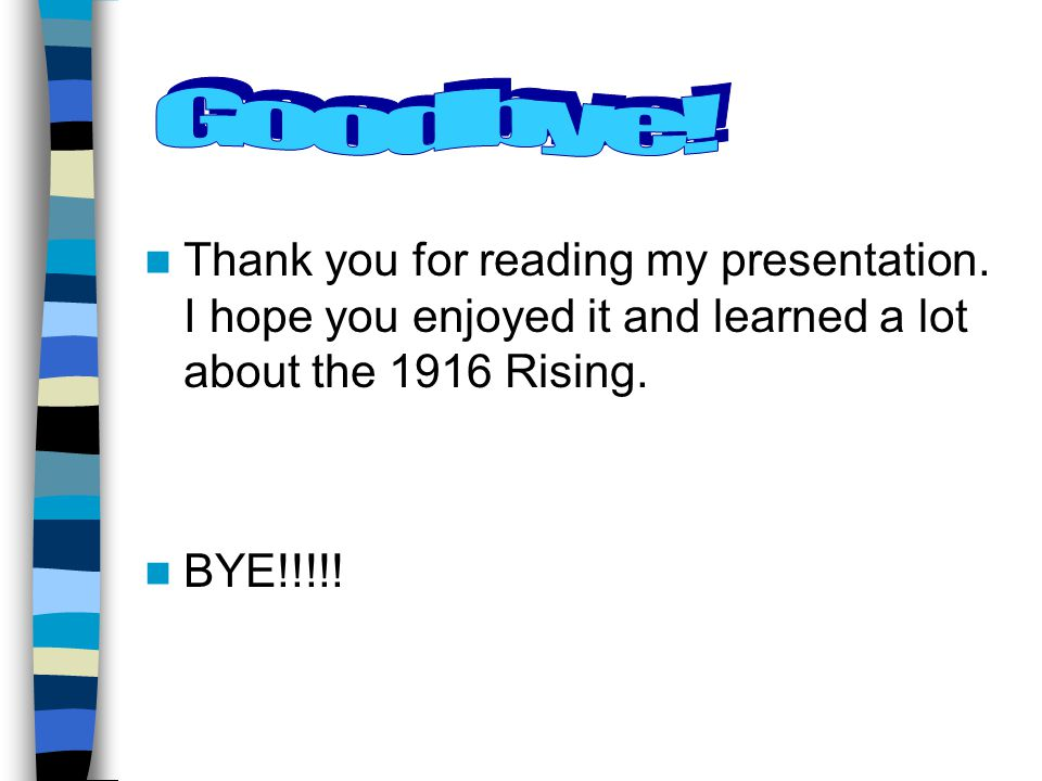Goodbye! Thank you for reading my presentation. I hope you enjoyed it and learned a lot about the 1916 Rising.