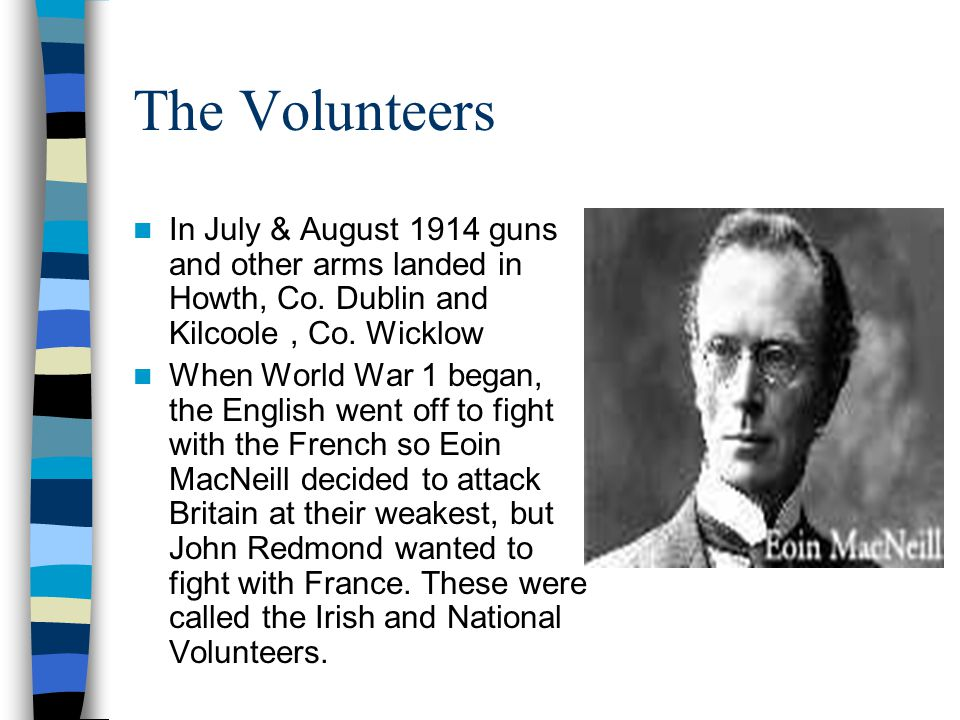 The Volunteers In July & August 1914 guns and other arms landed in Howth, Co. Dublin and Kilcoole , Co. Wicklow.