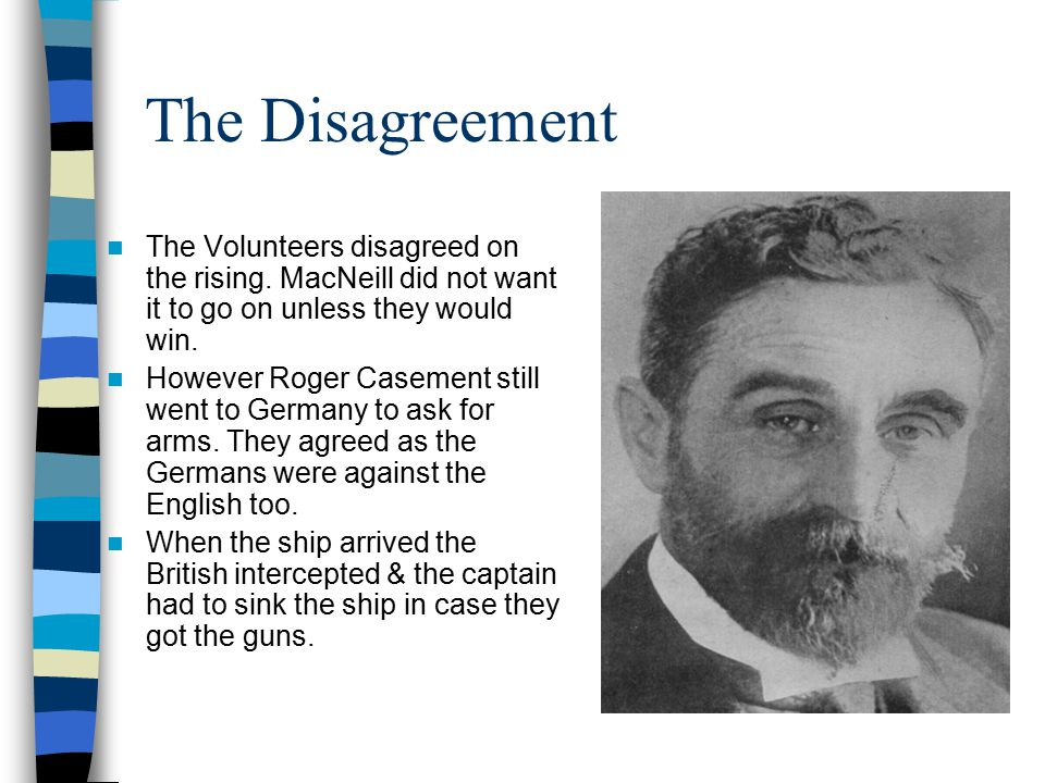 The Disagreement The Volunteers disagreed on the rising. MacNeill did not want it to go on unless they would win.