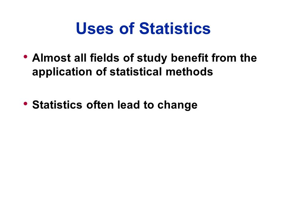 Uses of Statistics Almost all fields of study benefit from the application of statistical methods. Statistics often lead to change.