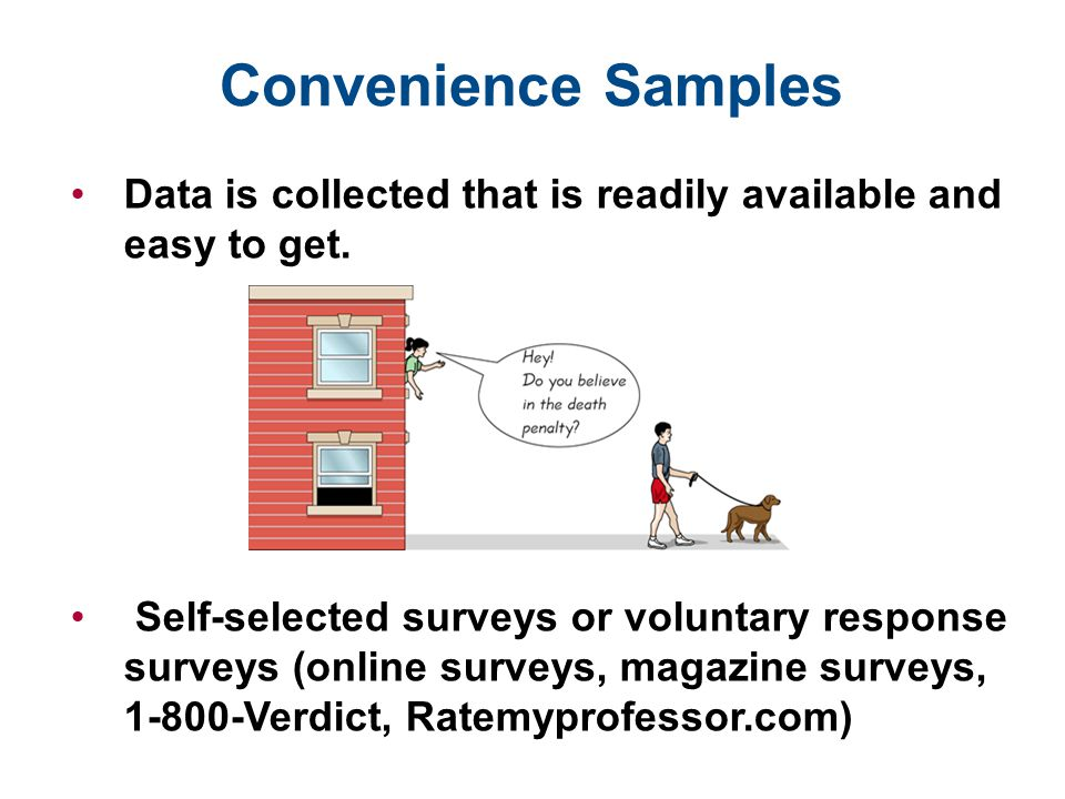 Convenience Samples Data is collected that is readily available and easy to get.