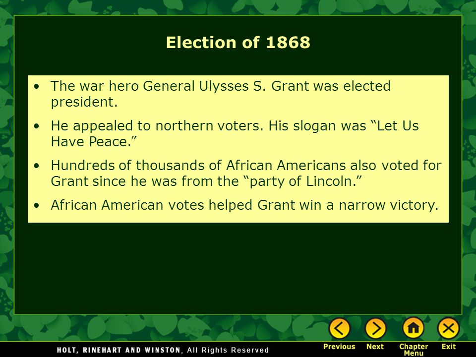 Election of 1868 The war hero General Ulysses S. Grant was elected president. He appealed to northern voters. His slogan was Let Us Have Peace.