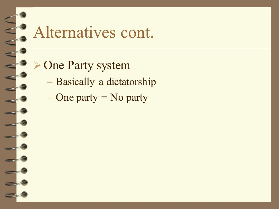 Alternatives cont. One Party system Basically a dictatorship