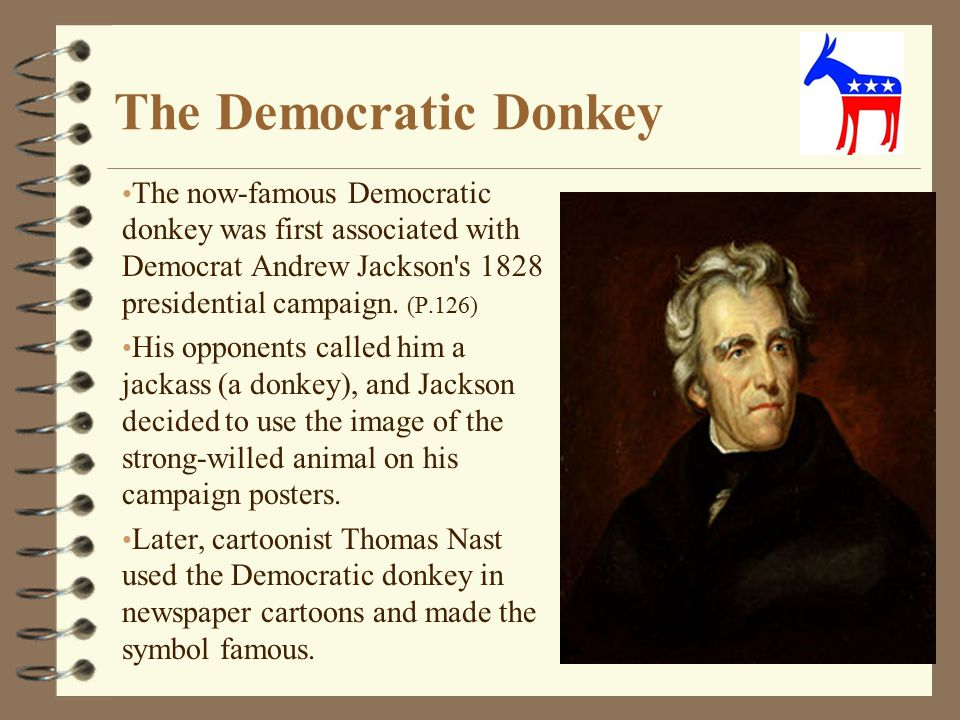 The Democratic Donkey The now-famous Democratic donkey was first associated with Democrat Andrew Jackson s 1828 presidential campaign. (P.126)