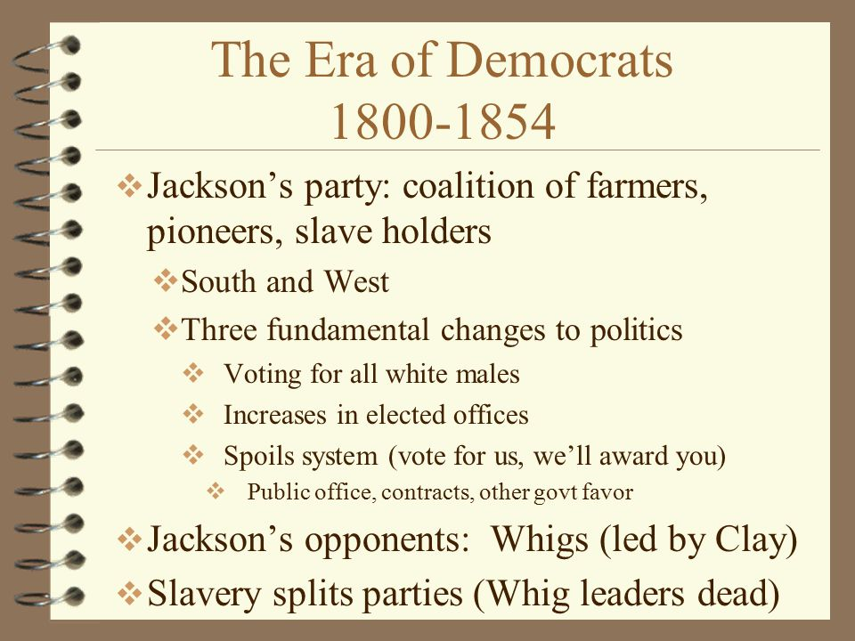 The Era of Democrats 1800-1854 Jackson's party: coalition of farmers, pioneers, slave holders. South and West.