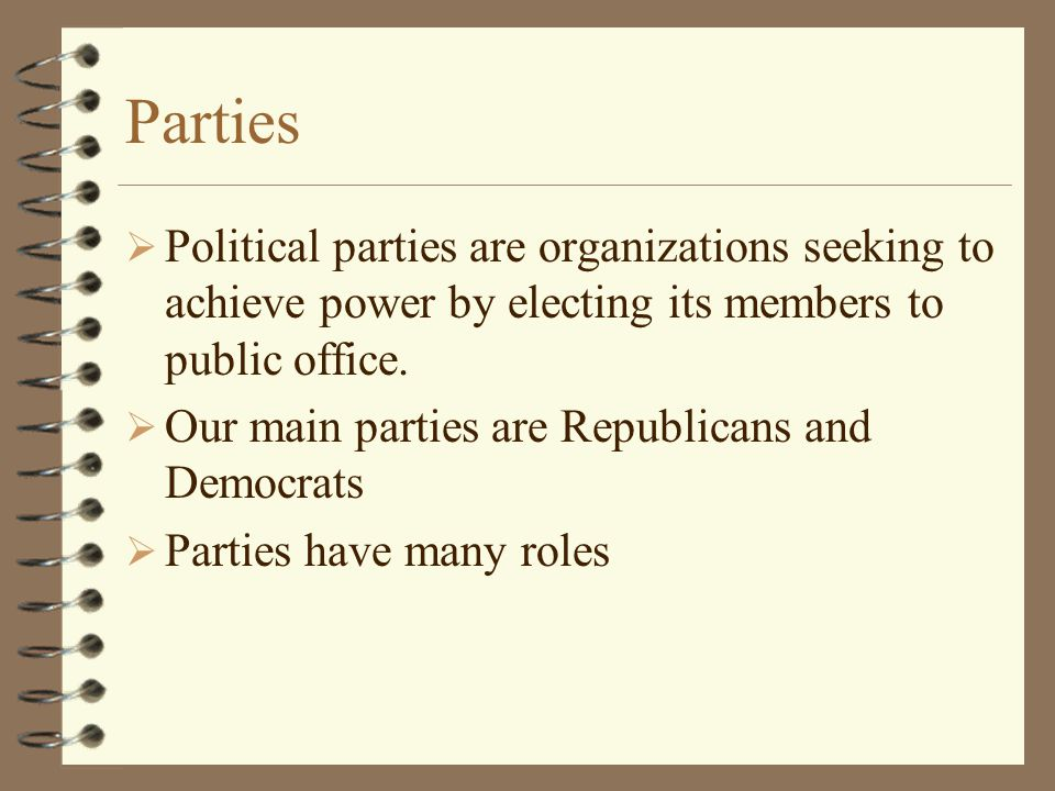 Parties Political parties are organizations seeking to achieve power by electing its members to public office.