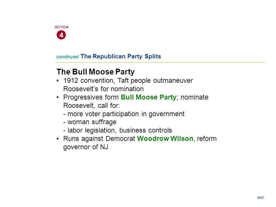 4 SECTION. continued The Republican Party Splits. The Bull Moose Party. 1912 convention, Taft people outmaneuver Roosevelt's for nomination.