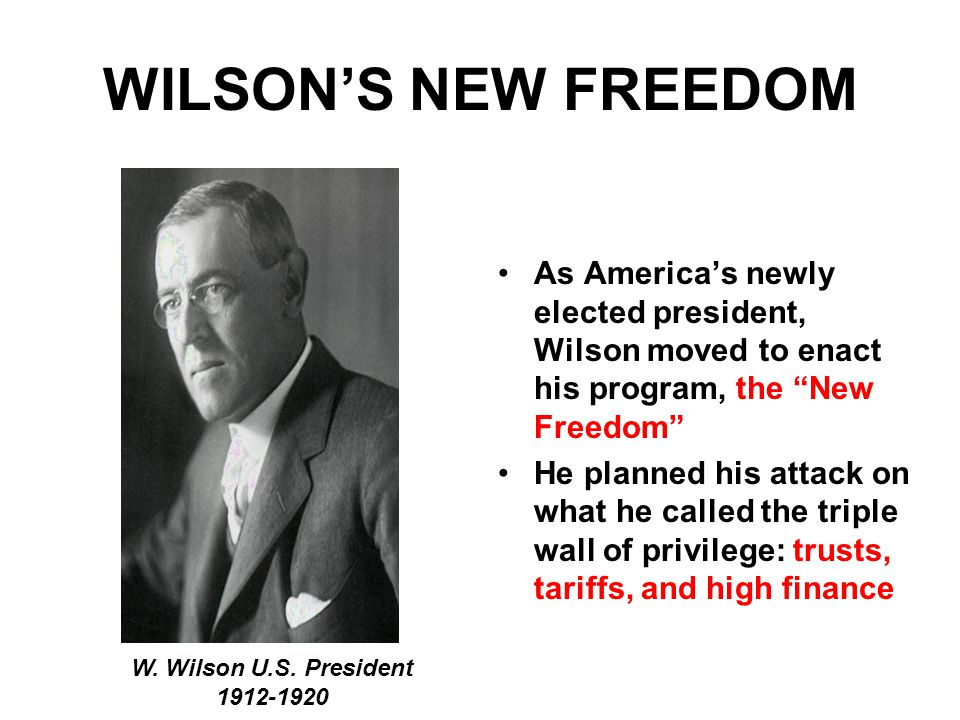 WILSON'S NEW FREEDOM As America's newly elected president, Wilson moved to enact his program, the New Freedom