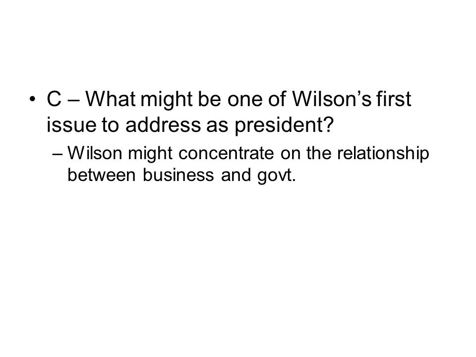 C – What might be one of Wilson's first issue to address as president