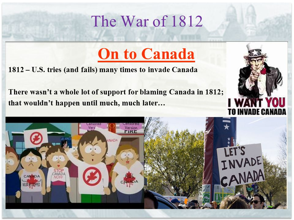 The War of 1812 On to Canada. 1812 – U.S. tries (and fails) many times to invade Canada.