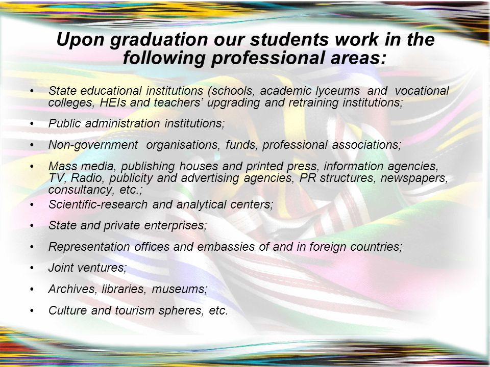 Upon graduation our students work in the following professional areas: