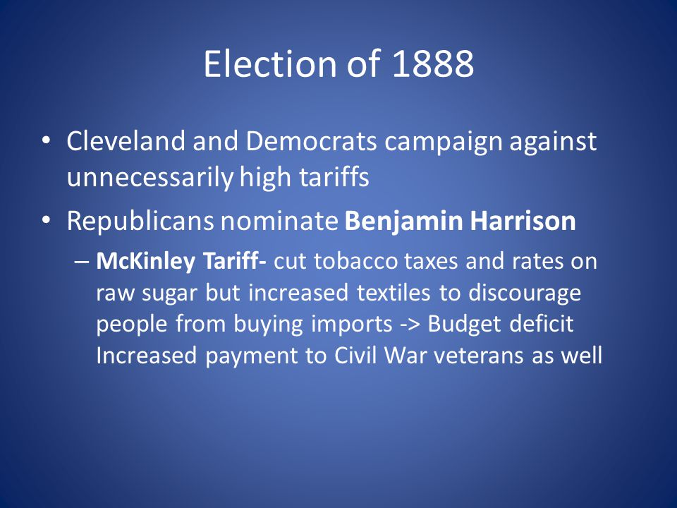 Election of 1888 Cleveland and Democrats campaign against unnecessarily high tariffs. Republicans nominate Benjamin Harrison.