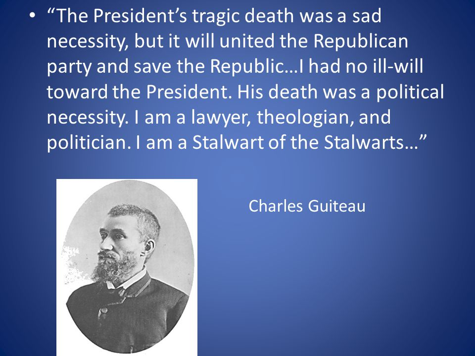 The President's tragic death was a sad necessity, but it will united the Republican party and save the Republic…I had no ill-will toward the President. His death was a political necessity. I am a lawyer, theologian, and politician. I am a Stalwart of the Stalwarts…