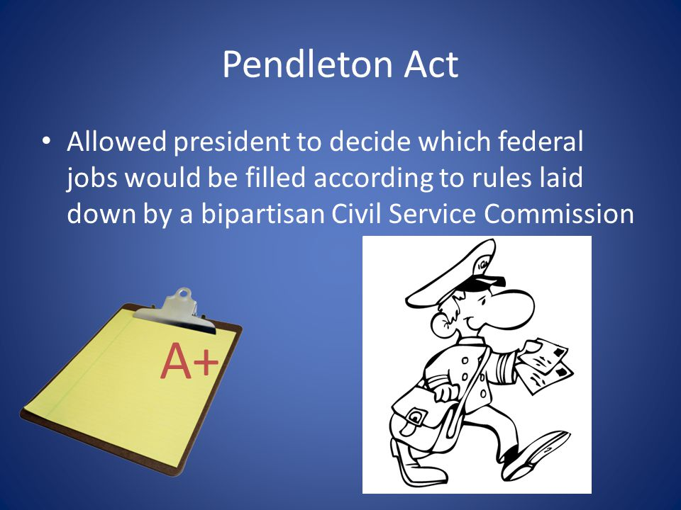 Pendleton Act Allowed president to decide which federal jobs would be filled according to rules laid down by a bipartisan Civil Service Commission.