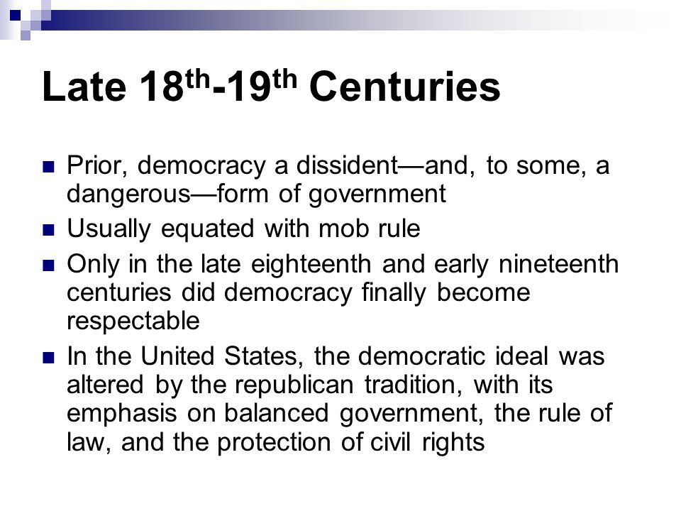 Late 18th-19th Centuries Prior, democracy a dissident—and, to some, a dangerous—form of government.