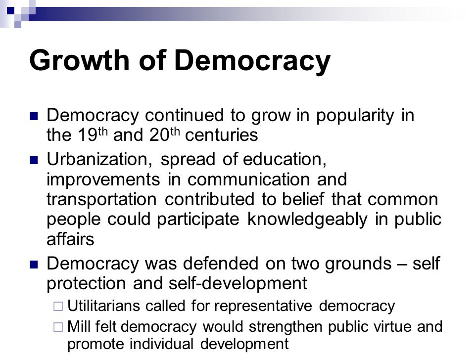 Growth of Democracy Democracy continued to grow in popularity in the 19th and 20th centuries.