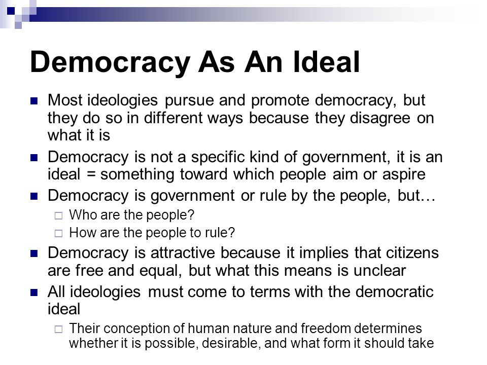 Democracy As An Ideal Most ideologies pursue and promote democracy, but they do so in different ways because they disagree on what it is.