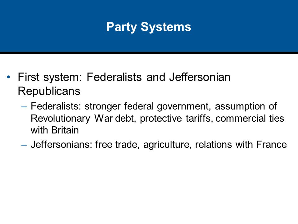 Party Systems First system: Federalists and Jeffersonian Republicans