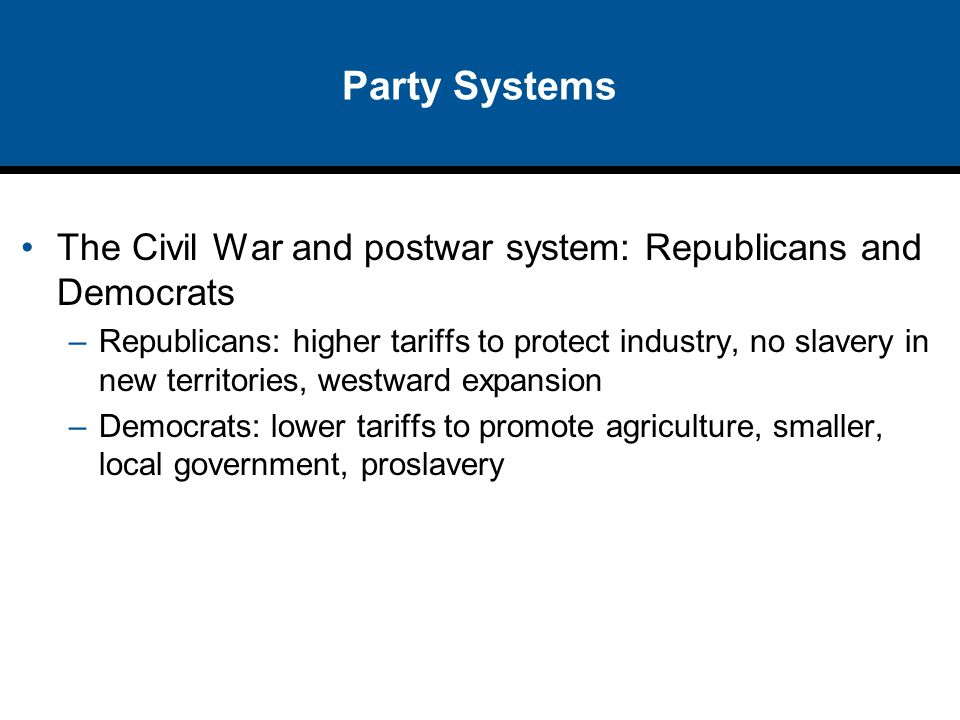 Party Systems The Civil War and postwar system: Republicans and Democrats.