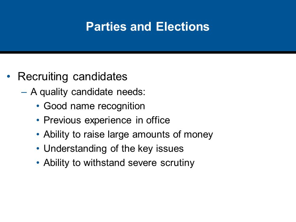 Parties and Elections Recruiting candidates A quality candidate needs: