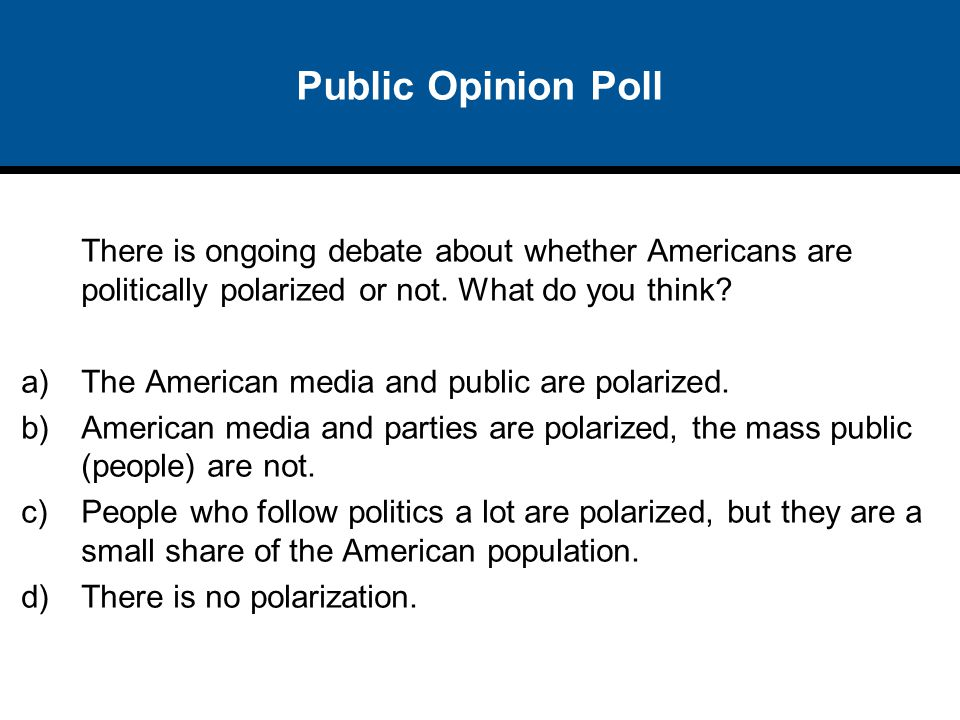 Public Opinion Poll There is ongoing debate about whether Americans are politically polarized or not. What do you think