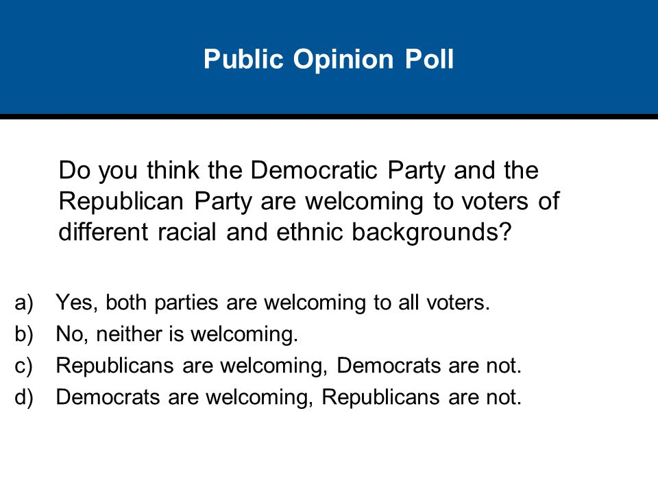 Public Opinion Poll Do you think the Democratic Party and the Republican Party are welcoming to voters of different racial and ethnic backgrounds