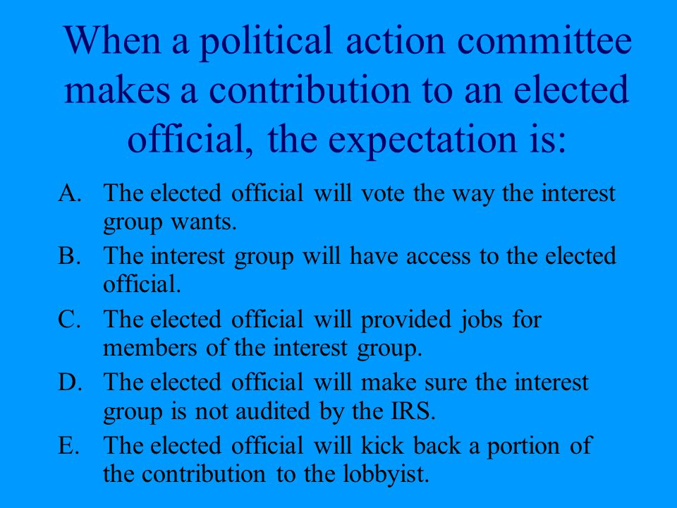 When a political action committee makes a contribution to an elected official, the expectation is: