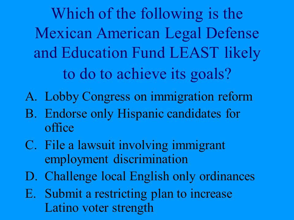 Which of the following is the Mexican American Legal Defense and Education Fund LEAST likely to do to achieve its goals