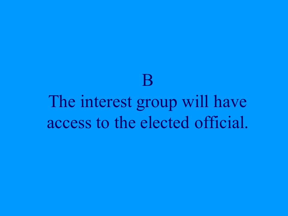 B The interest group will have access to the elected official.