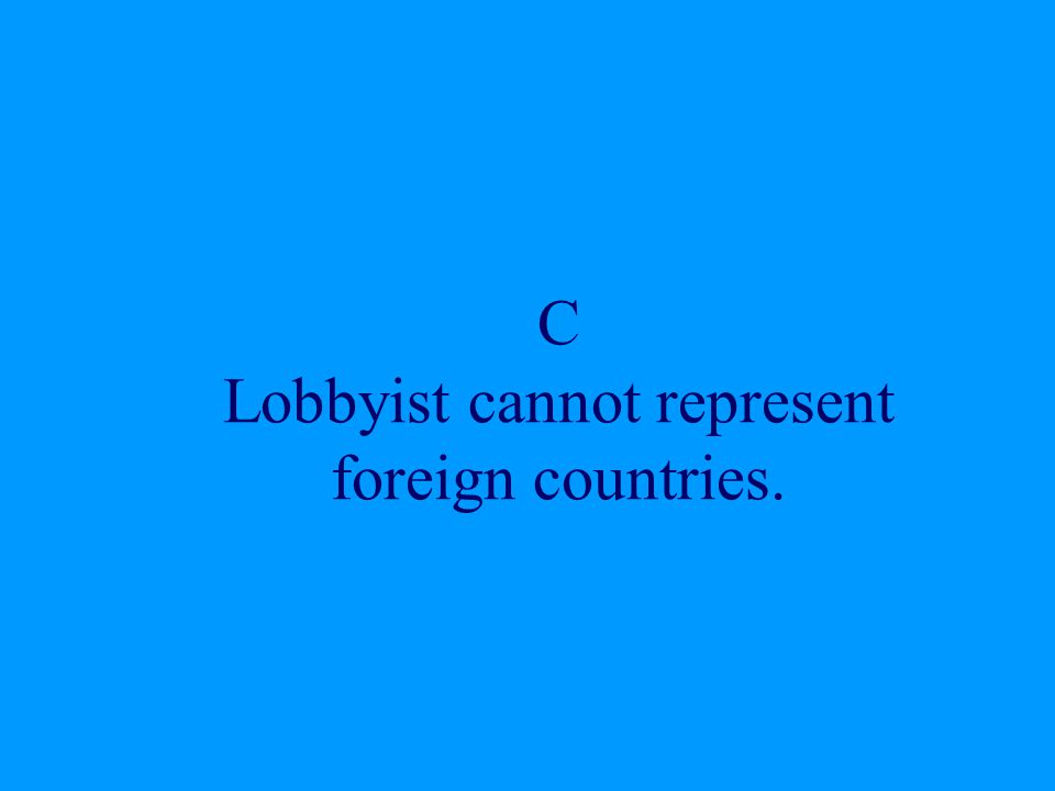 C Lobbyist cannot represent foreign countries.