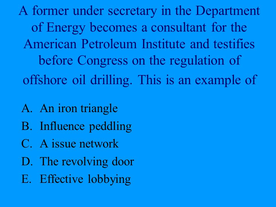 A former under secretary in the Department of Energy becomes a consultant for the American Petroleum Institute and testifies before Congress on the regulation of offshore oil drilling. This is an example of