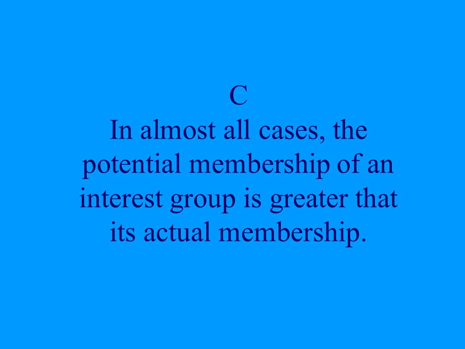 C In almost all cases, the potential membership of an interest group is greater that its actual membership.