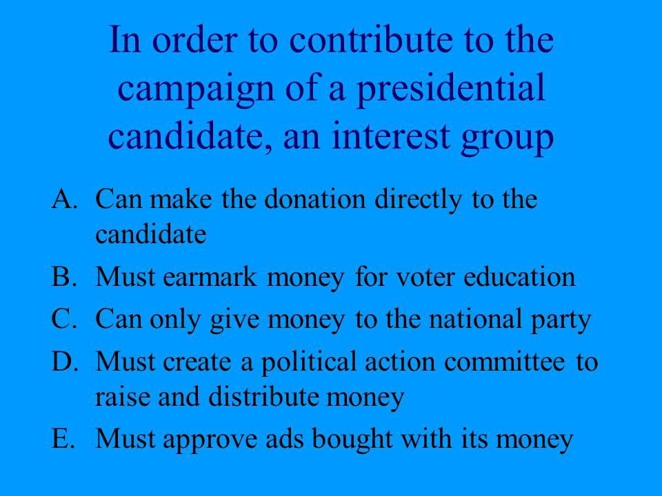 In order to contribute to the campaign of a presidential candidate, an interest group