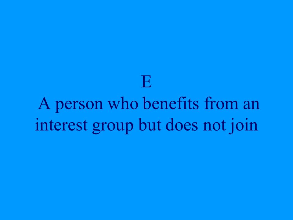 E A person who benefits from an interest group but does not join