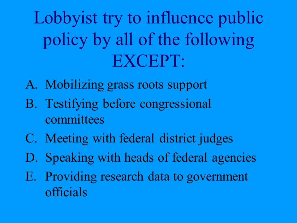 Lobbyist try to influence public policy by all of the following EXCEPT: