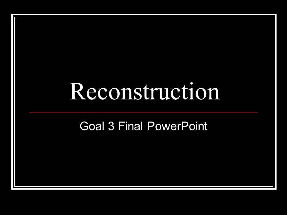 Reconstruction Goal 3 Final PowerPoint